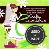 Diy Bride Crafty Countdown, the: 40 Fabulous Projects to Make in the Months, Weeks & Hours Before Your Special Day