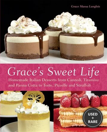 Grace's Sweet Life: Homemade Italian Desserts from Cannoli, Tiramisu, and Panna Cotta to Torte, Pizzelle and Struffoli