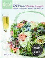 Diy Bride: Beautiful Bouquets: Create Your Dream Wedding on a Budget