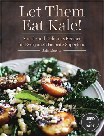 Let Them Eat Kale! : Simple and Delicious Recipes for Everyone's Favorite Superfood