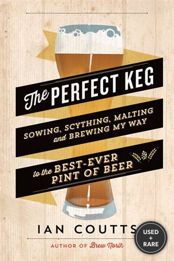 The Perfect Keg: Sowing, Scything, Malting and Brewing My Way to the Best-Ever Pint of Beer