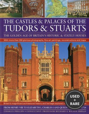 Castles & Palaces of the Tudors & Stuarts: the Golden Age of Britain's Historic & Stately Houses