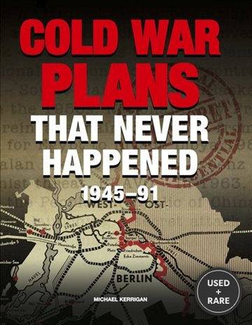 Cold War Plans That Never Happened: 1945 to the Present