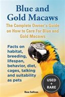 Blue and Gold Macaws, the Complete Owner