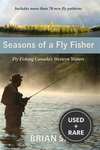 Seasons of a Fly Fisher: Fly Fishing Canadas Western Waters