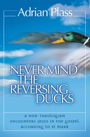 Never_Mind_The_Reversing_Ducks:_A_Non-theologian_Encounters_Jesus_In_The_Gospel_According_To_St_Mark
