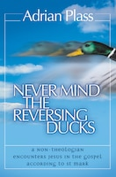 Never_Mind_The_Reversing_Ducks_A_Nontheologian_Encounters_Jesus_In_The_Gospel_According_To_St_Mark