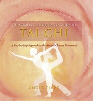 Complete_Illustrated_Guide_To_Tai_Chi:_A_Step-By-Step_Approach_To_The_Ancient_Chinese_Movement