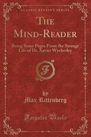 The_MindReader_Being_Some_Pages_From_the_Strange_Life_of_Dr_Xavier_Wycherley_Classic_Reprint