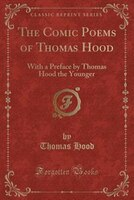 The_Comic_Poems_of_Thomas_Hood_With_a_Preface_by_Thomas_Hood_the_Younger_Classic_Reprint