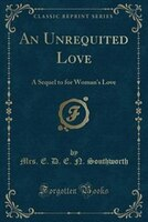 An_Unrequited_Love_A_Sequel_to_for_Womans_Love_Classic_Reprint