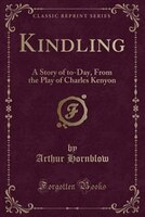 Kindling_A_Story_of_toDay_From_the_Play_of_Charles_Kenyon_Classic_Reprint