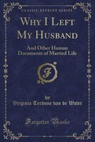Why_I_Left_My_Husband_And_Other_Human_Documents_of_Married_Life_Classic_Reprint