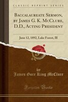 Baccalaureate_Sermon_by_James_G_K_McClure_DD_Acting_President_June_12_1892_Lake_Forest_Ill_Classic_Reprint