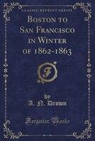 Boston_to_San_Francisco_in_Winter_of_18621863_Classic_Reprint