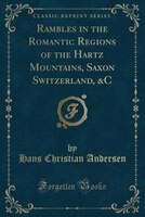 Rambles_in_the_Romantic_Regions_of_the_Hartz_Mountains_Saxon_Switzerland_&C_Classic_Reprint