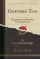 Goethes Tod: Dokumente und Berichte der Zeitgenossen (Classic Reprint)