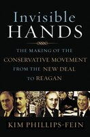 Invisible Hands: The Making Of The Conservative Movement From The New Deal To Rea