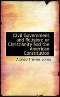 Civil Government and Religion: or Christianity and the American Constitution