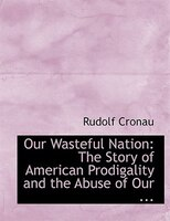 Our Wasteful Nation: The Story of American Prodigality and the Abuse of Our ... (Large Print Edition)