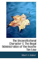 The Unconstitutional Character & The Illegal Administration of the Income Tax Law