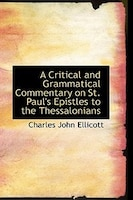 A Critical and Grammatical Commentary on St. Paul's Epistles to the Thessalonians