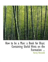 How to be a Man: a Book for Boys: Containing Useful Hints on the Formation