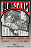 Cultures in Flux: Lower-Class Values, Practices, and Resistance in Late Imperial Russia