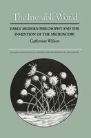 The Invisible World: Early Modern Philosophy and the Invention of the Microscope
