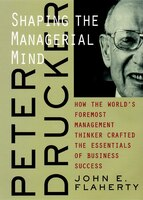Peter Drucker: Shaping the Managerial Mind--How the World's Foremost Management Thinker Crafted the Essentials of