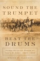 Sound The Trumpet, Beat The Drums: Horse-mounted Bands Of The U.s. Army, 1820-1940