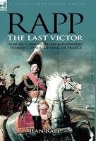 Rapp: The Last Victor-the Career Of Jean Rapp, Aide-de-camp To Desaix & Napoleon, Premier Consul, General