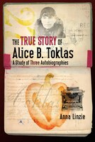 The True Story of Alice B. Toklas: A Study of Three Autobiographies