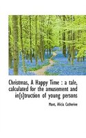 Christmas, A Happy Time: a tale, calculated for the amusement and in[s]truction of young persons