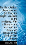 The life of William Henry Harrison, (of Ohio,) the people's candidate for the presidency. With a his