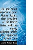 Life and public services of John Quincy Adams, sixth president of the United States: with the eulogy