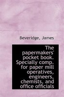 The papermakers' pocket book. Specially comp. for paper mill operatives, engineers, chemists