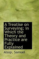 A Treatise on Surveying in Which the Theory and Practice are Fully Explained