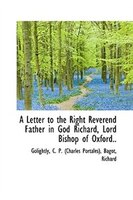 A Letter to the Right Reverend Father in God Richard, Lord Bishop of Oxford..