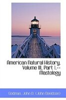 American Natural History. Volume III, Part 1.--Mastology