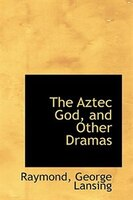 The Aztec God, and Other Dramas