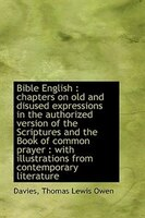 Bible English: chapters on old and disused expressions in the authorized version of the Scriptures