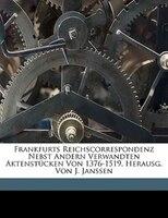 Frankfurts Reichscorrespondenz aus der Zeit König Wenzels bis zum Tode König Albrechts II. 1376-1439.