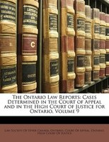 The Ontario Law Reports: Cases Determined In The Court Of Appeal And In The High Court Of Justice For Ontario, Volume 9