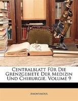 Centralblatt Fur Die Grenzgebiete Der Medizin Und Chirurgie, Volume 9