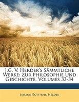 J.g. V. Herder's Sämmtliche Werke: Zur Philosophie Und Geschichte, Volumes 33-34