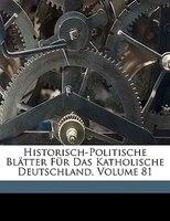 Historisch-Politische Blatter Fur Das Katholische Deutschland, Volume 81
