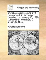 Christian Submission To Civil Government. A Discourse Preached On January 30, 1780, ... By Robert Robinson. ... Second Edition.
