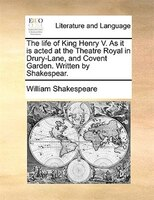 The Life Of King Henry V. As It Is Acted At The Theatre Royal In Drury-lane, And Covent Garden. Written By Shakespear.