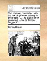 The Parson's Counsellor, With The Law Of Tythes Or Tything: In Two Books. ... The Sixth Edition Corrected, ... By Sir Simon Degge,
